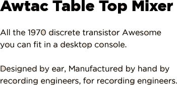 AwTAC Table Top Mixer: All the 1970 discrete transistor Awesome you can fit in a desktop console. Designed by ear, Manufactured by hand by recording engineers, for recording engineers